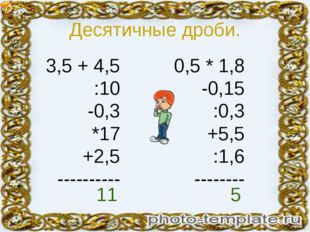 Десятичные дроби. 3,5 + 4,5 :10 -0,3 *17 +2,5 ---------- 0,5 * 1,8 -0,15 :0,3