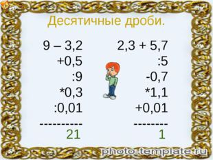 Десятичные дроби. 9 – 3,2 +0,5 :9 *0,3 :0,01 ---------- 2,3 + 5,7 :5 -0,7 *1,