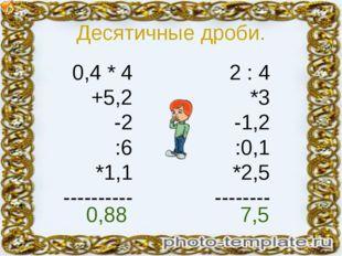Десятичные дроби. 0,4 * 4 +5,2 -2 :6 *1,1 ---------- 2 : 4 *3 -1,2 :0,1 *2,5