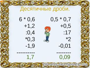 Десятичные дроби. 6 * 0,6 +1,2 :0,4 *0,3 -1,9 ---------- 0,5 * 0,7 +0,5 :17 *