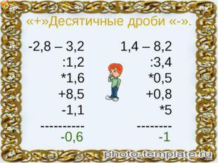 «+»Десятичные дроби «-». -2,8 – 3,2 :1,2 *1,6 +8,5 -1,1 ---------- 1,4 – 8,2
