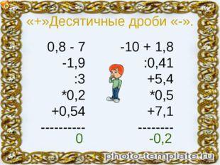 «+»Десятичные дроби «-». 0,8 - 7 -1,9 :3 *0,2 +0,54 ---------- -10 + 1,8 :0,4