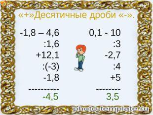 «+»Десятичные дроби «-». -1,8 – 4,6 :1,6 +12,1 :(-3) -1,8 ---------- 0,1 - 10