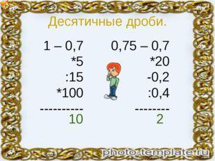 Десятичные дроби. 1 – 0,7 *5 :15 *100 ---------- 0,75 – 0,7 *20 -0,2 :0,4 ---