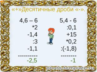 «+»Десятичные дроби «-». 4,6 – 6 *2 -1,4 :3 -1,1 ---------- 5,4 - 6 :0,1 +15