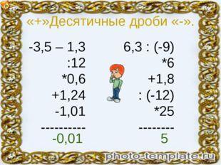 «+»Десятичные дроби «-». -3,5 – 1,3 :12 *0,6 +1,24 -1,01 ---------- 6,3 : (-9