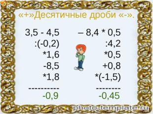 «+»Десятичные дроби «-». 3,5 - 4,5 :(-0,2) *1,6 -8,5 *1,8 ---------- – 8,4 *