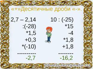 «+»Десятичные дроби «-». 2,7 – 2,14 :(-28) *1,5 +0,3 *(-10) ---------- 10 : (