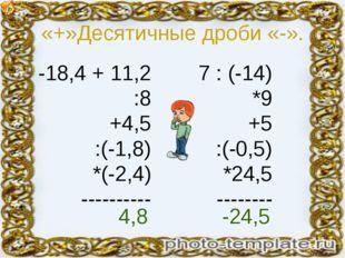 «+»Десятичные дроби «-». -18,4 + 11,2 :8 +4,5 :(-1,8) *(-2,4) ---------- 7 :