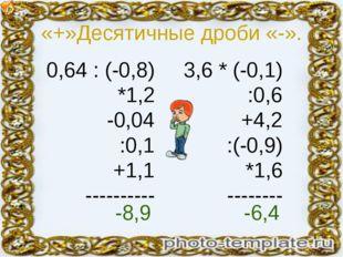 «+»Десятичные дроби «-». 0,64 : (-0,8) *1,2 -0,04 :0,1 +1,1 ---------- 3,6 *