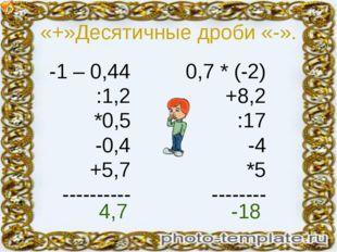 «+»Десятичные дроби «-». -1 – 0,44 :1,2 *0,5 -0,4 +5,7 ---------- 0,7 * (-2)