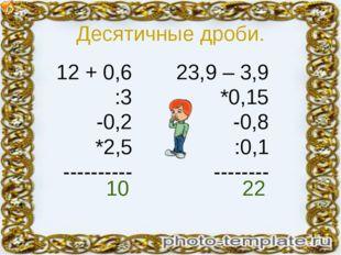 Десятичные дроби. 12 + 0,6 :3 -0,2 *2,5 ---------- 23,9 – 3,9 *0,15 -0,8 :0,1