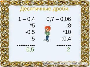 Десятичные дроби. 1 – 0,4 *5 -0,5 :5 ---------- 0,7 – 0,06 :8 *10 :0,4 ------