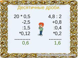 Десятичные дроби. 20 * 0,5 -2,5 :1,5 *0,12 ---------- 4,8 : 2 +0,8 :0,4 *0,2
