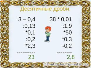 Десятичные дроби. 3 – 0,4 :0,13 *0,1 :0,2 *2,3 ---------- 38 * 0,01 :1,9 *50
