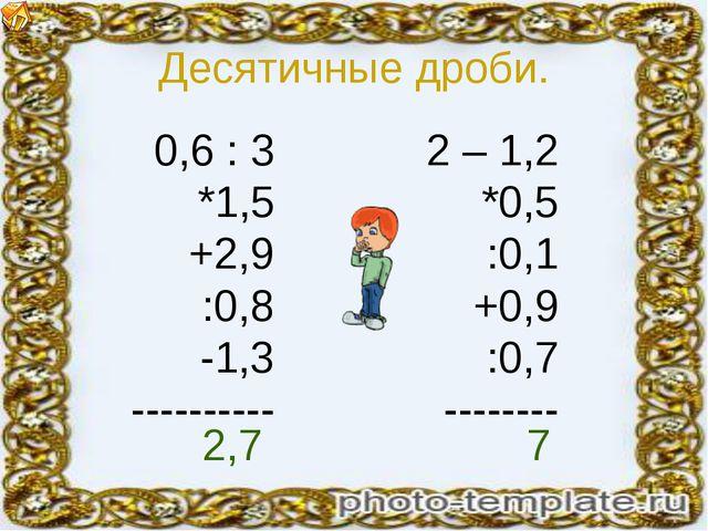 Десятичные дроби. 0,6 : 3 *1,5 +2,9 :0,8 -1,3 ---------- 2 – 1,2 *0,5 :0,1 +0...