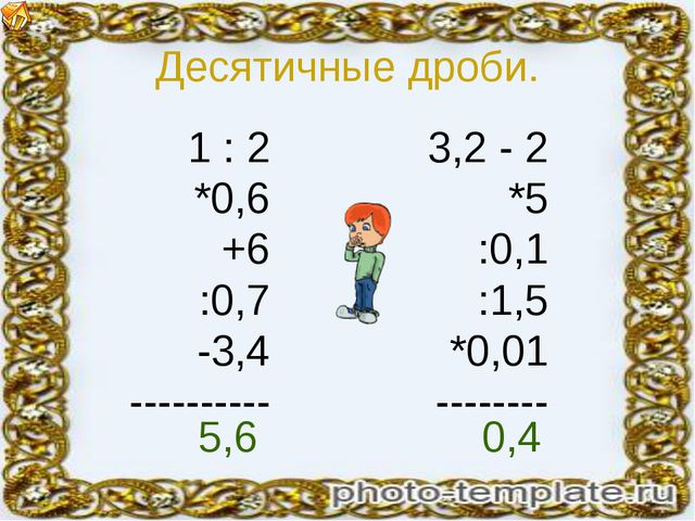 Десятичные дроби. 1 : 2 *0,6 +6 :0,7 -3,4 ---------- 3,2 - 2 *5 :0,1 :1,5 *0,...