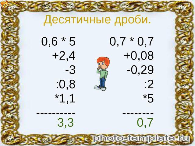 Десятичные дроби. 0,6 * 5 +2,4 -3 :0,8 *1,1 ---------- 0,7 * 0,7 +0,08 -0,29...