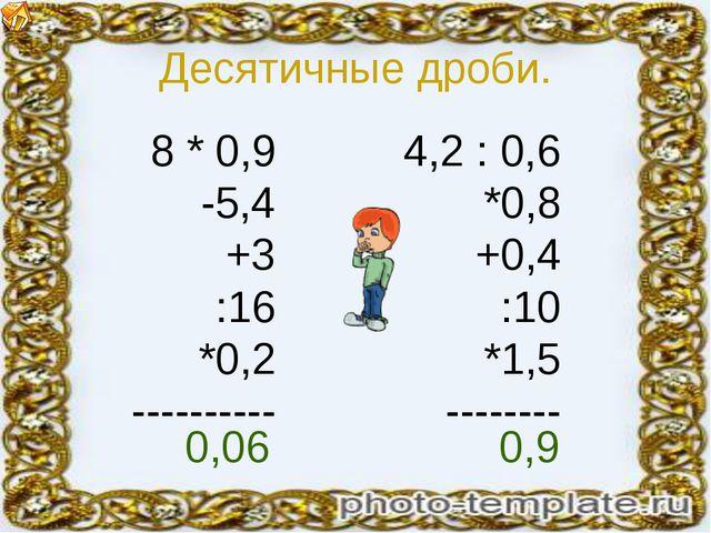Десятичные дроби. 8 * 0,9 -5,4 +3 :16 *0,2 ---------- 4,2 : 0,6 *0,8 +0,4 :10...