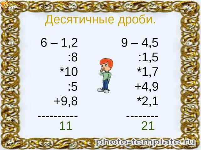 Десятичные дроби. 6 – 1,2 :8 *10 :5 +9,8 ---------- 9 – 4,5 :1,5 *1,7 +4,9 *2...