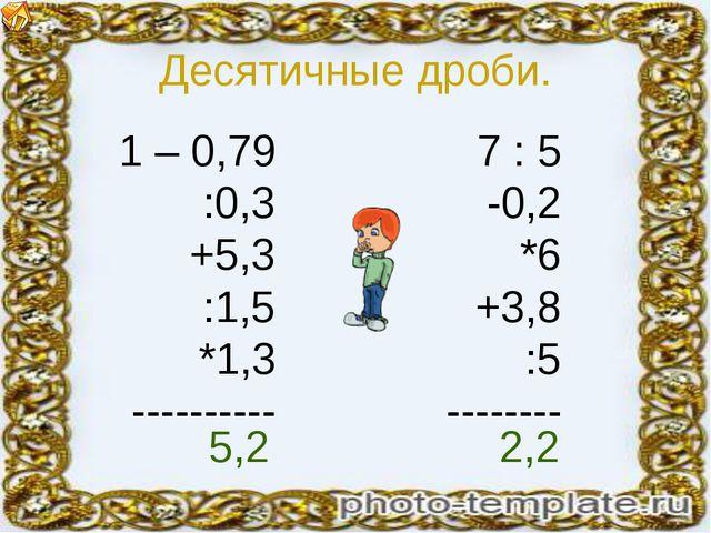 Десятичные дроби. 1 – 0,79 :0,3 +5,3 :1,5 *1,3 ---------- 7 : 5 -0,2 *6 +3,8...