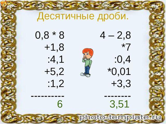 Десятичные дроби. 0,8 * 8 +1,8 :4,1 +5,2 :1,2 ---------- 4 – 2,8 *7 :0,4 *0,0...