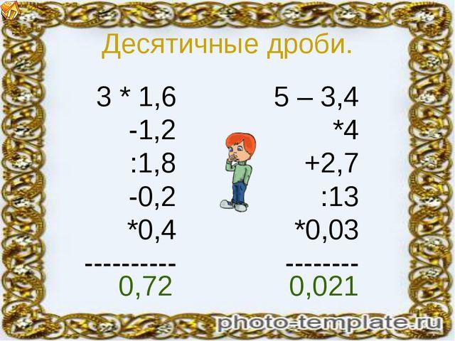 Десятичные дроби. 3 * 1,6 -1,2 :1,8 -0,2 *0,4 ---------- 5 – 3,4 *4 +2,7 :13...