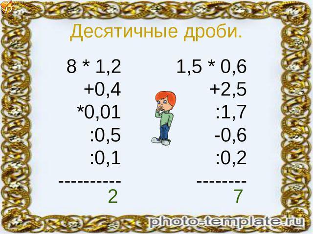 Десятичные дроби. 8 * 1,2 +0,4 *0,01 :0,5 :0,1 ---------- 1,5 * 0,6 +2,5 :1,7...