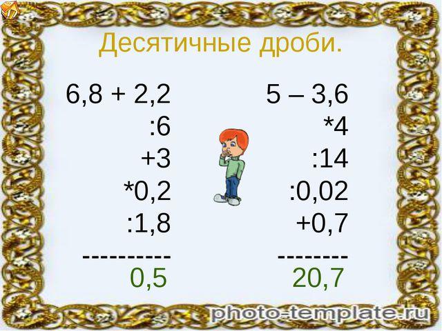 Десятичные дроби. 6,8 + 2,2 :6 +3 *0,2 :1,8 ---------- 5 – 3,6 *4 :14 :0,02 +...