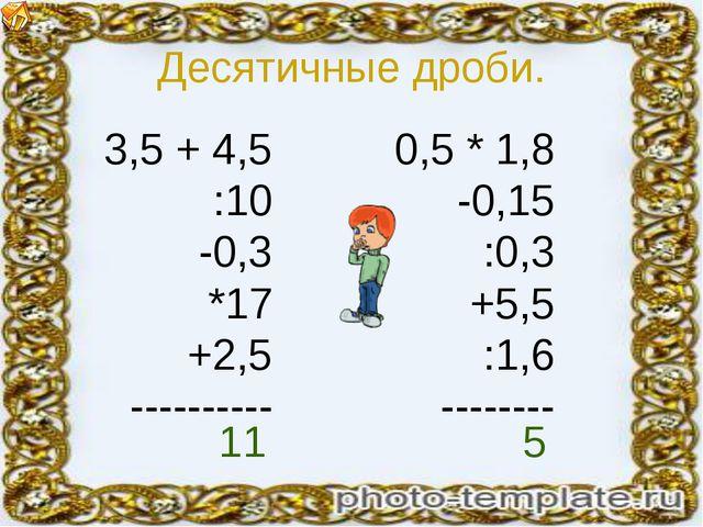 Десятичные дроби. 3,5 + 4,5 :10 -0,3 *17 +2,5 ---------- 0,5 * 1,8 -0,15 :0,3...