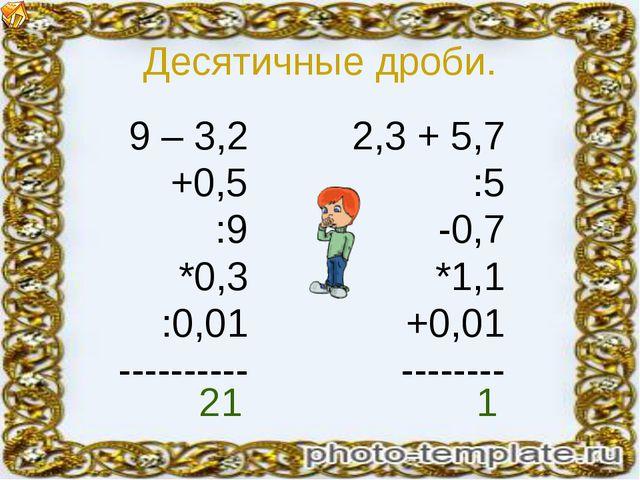 Десятичные дроби. 9 – 3,2 +0,5 :9 *0,3 :0,01 ---------- 2,3 + 5,7 :5 -0,7 *1,...