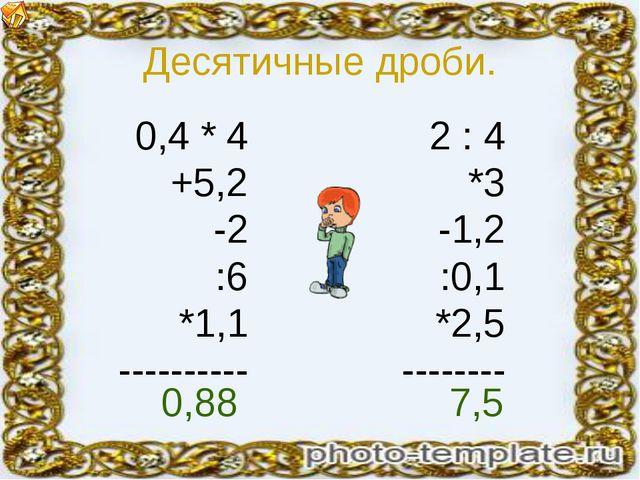 Десятичные дроби. 0,4 * 4 +5,2 -2 :6 *1,1 ---------- 2 : 4 *3 -1,2 :0,1 *2,5...