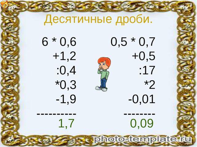 Десятичные дроби. 6 * 0,6 +1,2 :0,4 *0,3 -1,9 ---------- 0,5 * 0,7 +0,5 :17 *...