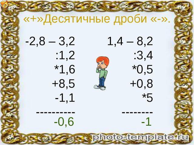 «+»Десятичные дроби «-». -2,8 – 3,2 :1,2 *1,6 +8,5 -1,1 ---------- 1,4 – 8,2...