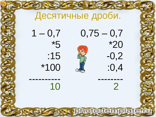 Десятичные дроби. 1 – 0,7 *5 :15 *100 ---------- 0,75 – 0,7 *20 -0,2 :0,4 ---...