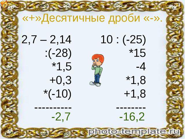 «+»Десятичные дроби «-». 2,7 – 2,14 :(-28) *1,5 +0,3 *(-10) ---------- 10 : (...