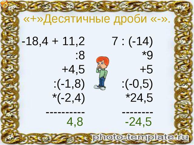 «+»Десятичные дроби «-». -18,4 + 11,2 :8 +4,5 :(-1,8) *(-2,4) ---------- 7 :...