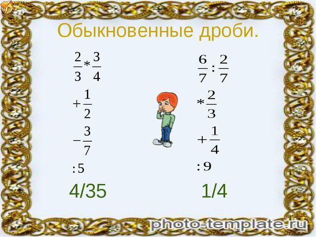 Обыкновенные дроби. 4/35 1/4