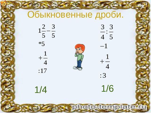 Обыкновенные дроби. 1/4 1/6