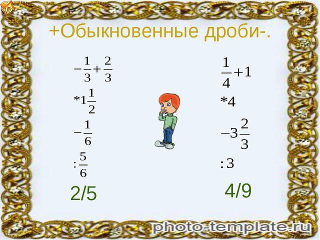 +Обыкновенные дроби-. 2/5 4/9