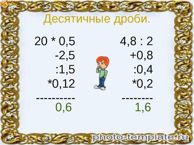 Десятичные дроби. 20 * 0,5 -2,5 :1,5 *0,12 ---------- 4,8 : 2 +0,8 :0,4 *0,2...