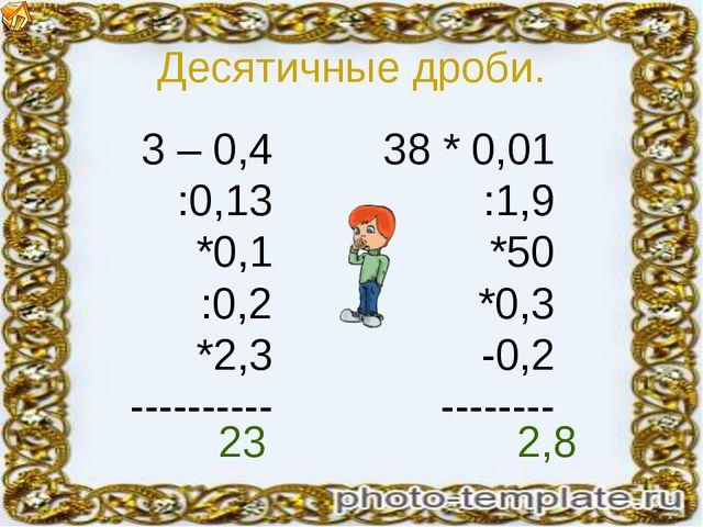 Десятичные дроби. 3 – 0,4 :0,13 *0,1 :0,2 *2,3 ---------- 38 * 0,01 :1,9 *50...