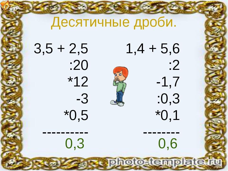 Десятичные дроби. 3,5 + 2,5 :20 *12 -3 *0,5 ---------- 1,4 + 5,6 :2 -1,7 :0,3...