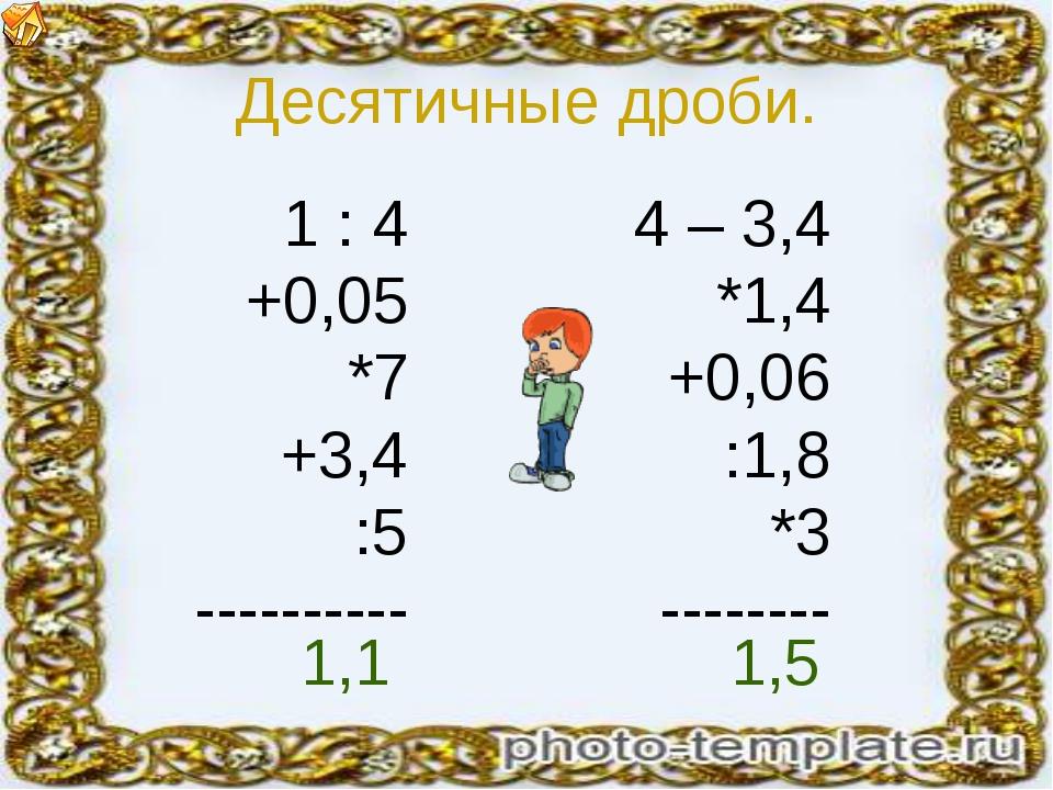 Десятичные дроби. 1 : 4 +0,05 *7 +3,4 :5 ---------- 4 – 3,4 *1,4 +0,06 :1,8 *...