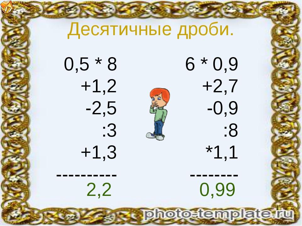 Десятичные дроби. 0,5 * 8 +1,2 -2,5 :3 +1,3 ---------- 6 * 0,9 +2,7 -0,9 :8 *...