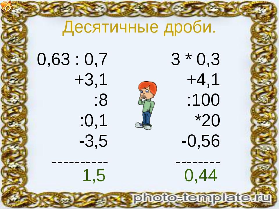 Десятичные дроби. 0,63 : 0,7 +3,1 :8 :0,1 -3,5 ---------- 3 * 0,3 +4,1 :100 *...