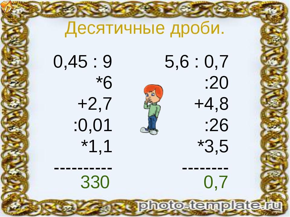 Десятичные дроби. 0,45 : 9 *6 +2,7 :0,01 *1,1 ---------- 5,6 : 0,7 :20 +4,8 :...