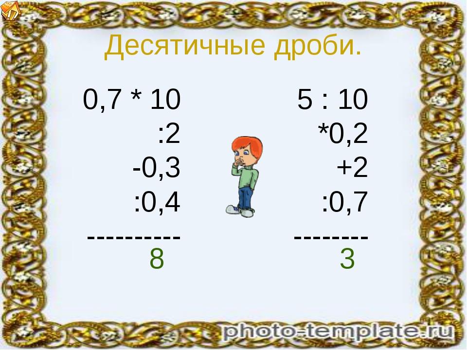 Десятичные дроби. 0,7 * 10 :2 -0,3 :0,4 ---------- 5 : 10 *0,2 +2 :0,7 ------...