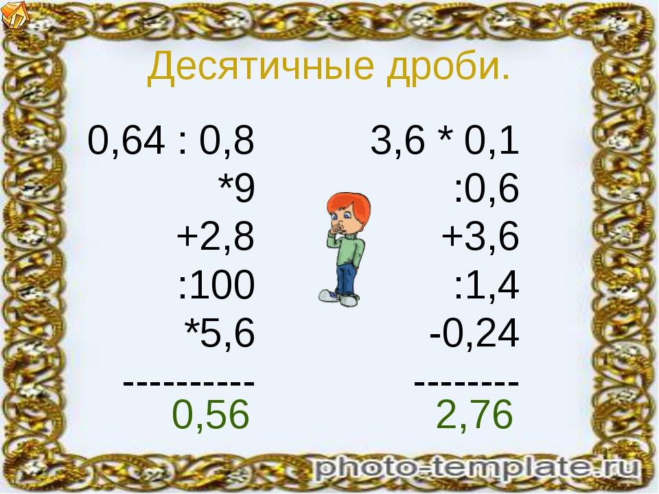 Десятичные дроби. 0,64 : 0,8 *9 +2,8 :100 *5,6 ---------- 3,6 * 0,1 :0,6 +3,6...