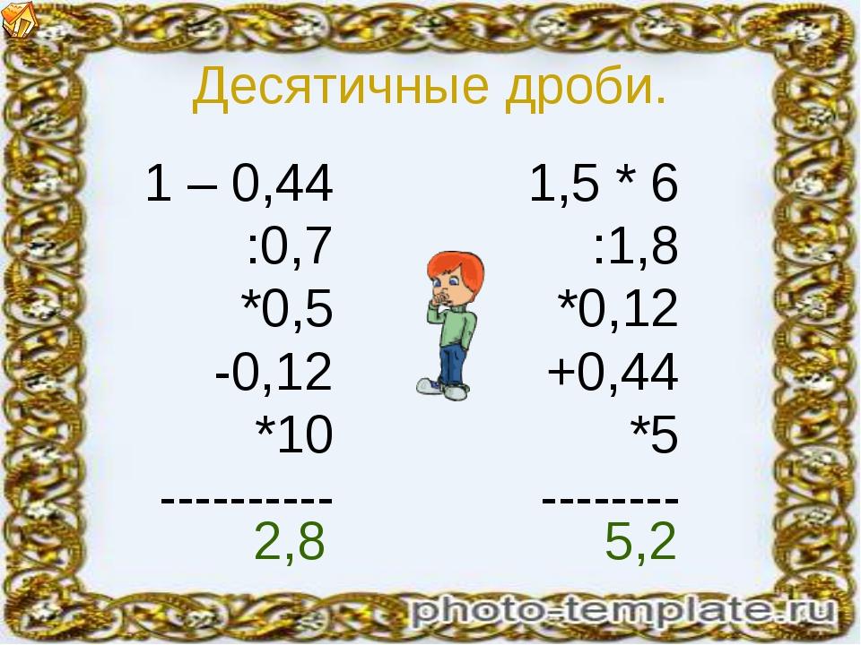 Десятичные дроби. 1 – 0,44 :0,7 *0,5 -0,12 *10 ---------- 1,5 * 6 :1,8 *0,12...